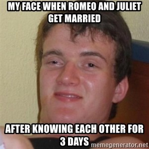 Stoner Stanley - my face when Romeo and Juliet get married after knowing each other for 3 days