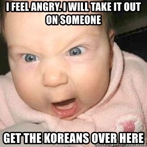 Angry baby - I feel angry. I will take it out on someone GET THE KOREANS OVER HERE