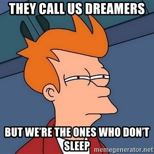 Futurama Fry - They call us dreamers  But we're the ones who don't sleep