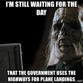 OP will surely deliver skeleton - I'm still waiting for the day That the government uses the highways for plane landings