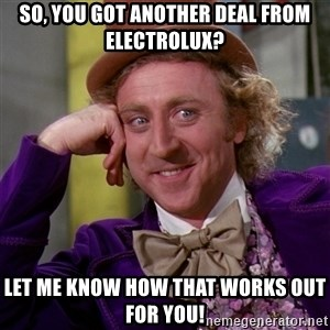Willy Wonka - So, you got another deal from Electrolux? Let me know how that works out for you!