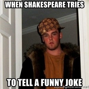 Scumbag Steve - when Shakespeare tries to tell a funny joke