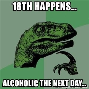 Philosoraptor - 18th happens... Alcoholic the next day...