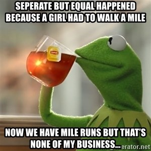 Kermit The Frog Drinking Tea - Seperate but equal happened because a girl had to walk a mile Now we have mile runs but that's none of my business...