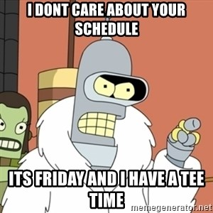 bender blackjack and hookers - I dont care about your schedule its friday and I have a tee time