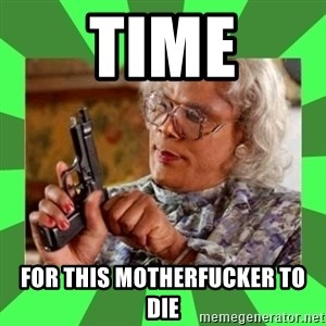 Madea - Time For this motherfucker to die