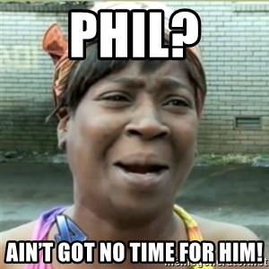 Ain't Nobody got time fo that - Phil? Ain't got no time for him!