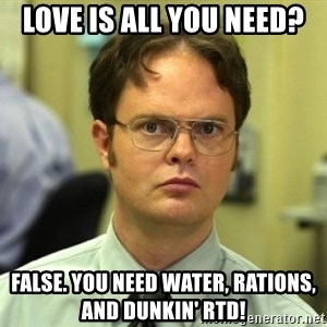 Dwight Meme - LOVE IS ALL YOU NEED? FALSE. YOU NEED WATER, RATIONS, AND DUNKIN' RTD!