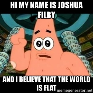 ugly barnacle patrick - Hi my name is Joshua Filby  and I believe that the world is flat