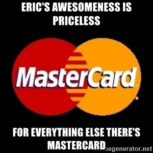 mastercard - eric's awesomeness is priceless for everything else there's mastercard