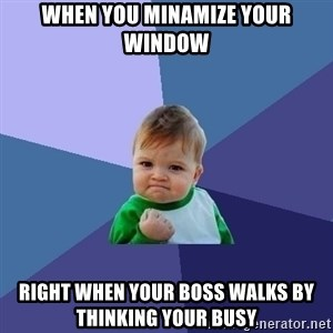 Success Kid - When you minamize your window Right when your boss walks by thinking your busy