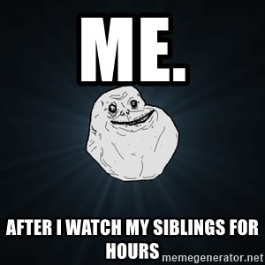 Forever Alone - Me. after I watch my siblings for hours