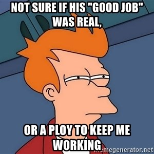 """Futurama Fry - Not sure if his """"good job"""" was real, Or a ploy to keep me working"""