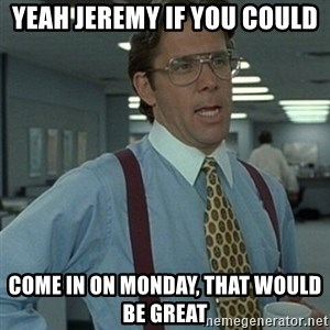 Office Space Boss - Yeah Jeremy If you could  come in on Monday, that would be great