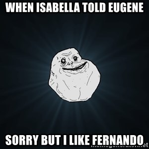 Forever Alone - When isabella told Eugene sorry but i like fernando