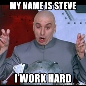 dr. evil quote - My Name is Steve  I work hard