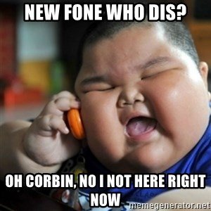 fat chinese kid - NEW FONE WHO DIS? Oh CORBIN, NO I NOT HERE RIGHT NOW