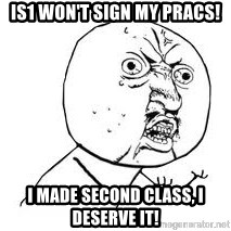 Y U SO - IS1 WON'T SIGN MY PRACS! I MADE SECOND CLASS, I DESERVE IT!
