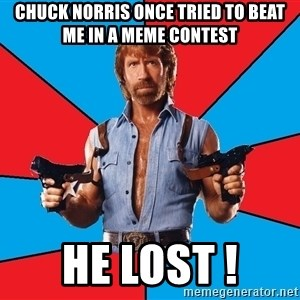 Chuck Norris  - chuck norris once tried to beat me in a meme contest He lost !