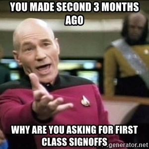 Why the fuck - YOU MADE SECOND 3 MONTHS AGO WHY ARE YOU ASKING FOR FIRST CLASS SIGNOFFS