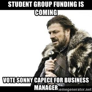 Winter is Coming - Student Group Funding is Coming Vote Sonny Capece for Business Manager
