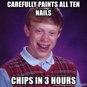 Bad Luck Brian - carefully paints all ten nails chips in 3 hours