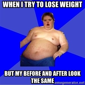 Chubby Fat Boy - when i try to lose weight but my before and after look the same