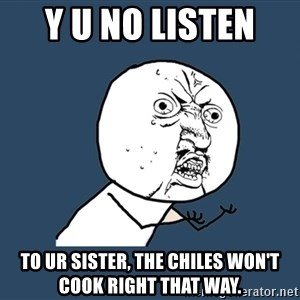 Y U No - Y U No listen  To ur sister, the chiles won't cook right that way.