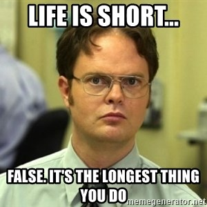Dwight Meme - life is short... false. it's the longest thing you do