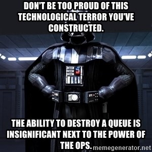Darth Vader - DON'T BE TOO PROUD OF THIS TECHNOLOGICAL TERROR YOU'VE CONSTRUCTED.  THE ABILITY TO DESTROY A QUEUE IS INSIGNIFICANT NEXT TO THE POWER OF THE OPS.