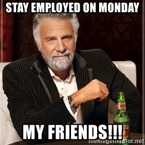 The Most Interesting Man In The World - Stay employed on Monday  My friends!!!