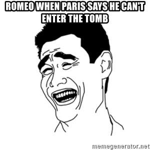 FU*CK THAT GUY - Romeo when Paris says he can't enter the tomb