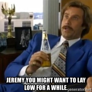 That escalated quickly-Ron Burgundy - Jeremy you might want to lay low for a while.