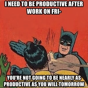 batman slap robin - i need to be productive after work on fri- YOU'RE NOT GOING TO BE NEARLY AS PRODUCTIVE AS YOU WILL TOMORROW