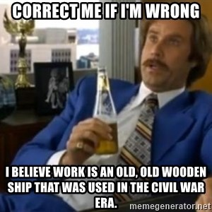 That escalated quickly-Ron Burgundy - Correct me if I'm wrong I believe work is an old, old wooden ship that was used in the Civil War era.