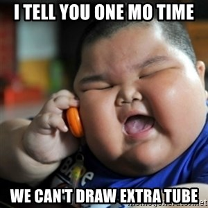 fat chinese kid - I tell you one mo time we can't draw extra tube