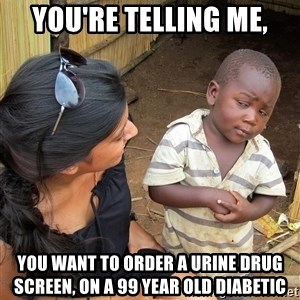 Skeptical African Child - You're telling me, You want to order a urine drug screen, on a 99 year old diabetic