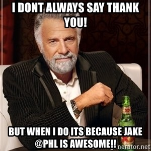 The Most Interesting Man In The World - I dont always say Thank you! But when I do its because Jake @PHL is awesome!!