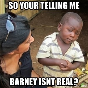 Skeptical 3rd World Kid - so your telling me  barney isnt real?