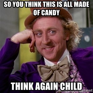 Willy Wonka - So you think this is all made of candy think again child