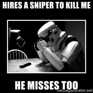 Sad Trooper - Hires a sniper to kill me he misses too