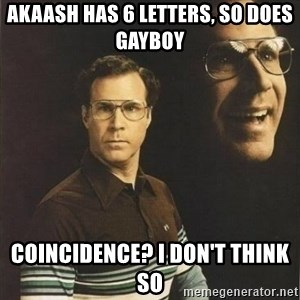 will ferrell - Akaash has 6 letters, so does gayboy Coincidence? I don't think so