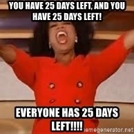 giving oprah - You have 25 days left, and YOU have 25 days left! EVERYONE has 25 days left!!!!