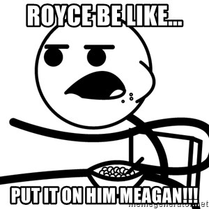 Cereal Guy - Royce be like... Put it on him Meagan!!!