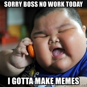 fat chinese kid - sorry boss no work today I gotta make memes