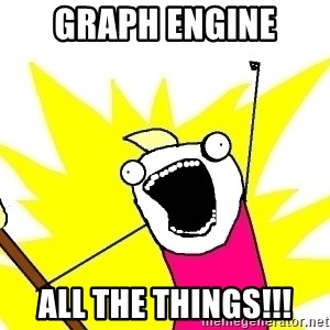 X ALL THE THINGS - GRAPH ENGINE ALL THE THINGS!!!
