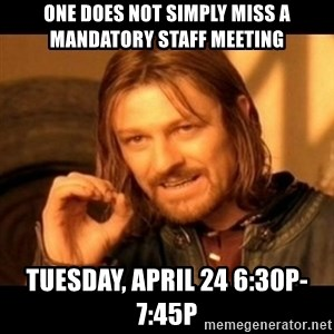Does not simply walk into mordor Boromir  - one does not simply miss a mandatory staff meeting Tuesday, april 24 6:30p-7:45p