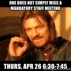 Does not simply walk into mordor Boromir  - one does not simply miss a mandatory staff meeting thurs, apr 26 6:30-7:45