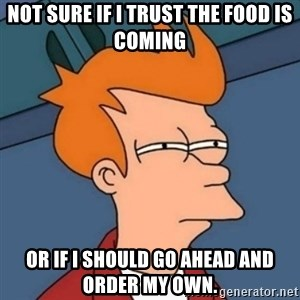 Not sure if troll - Not sure if I trust the food is coming or if I should go ahead and order my own.