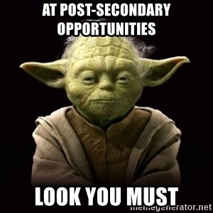 ProYodaAdvice - at post-secondary opportunities look you must